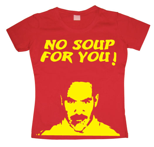 No Soup For You! Girly T-shirt