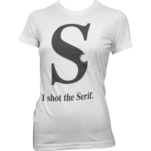 I Shot The Serif Girly T-Shirt